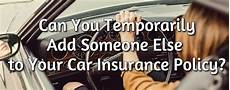 can you temporarily add someone else to your car insurance