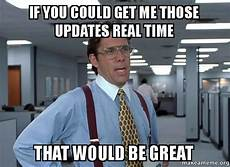 Office Space That Would Be Great Meme by If You Could Get Me Those Updates Real Time That Would Be