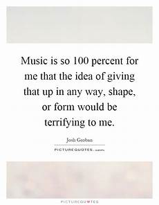 music is so 100 percent for me that the idea of giving that up picture quotes
