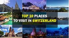 top 10 places to visit top 10 places to visit in switzerland for travelers