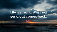 zig ziglar quote life is an echo what you send out