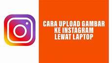Cara Upload Gambar Ke Instagram Di Laptop Dengan Browser