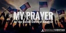 my prayer for the united states of america radically christian