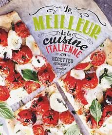 meilleur cuisine livre le meilleur de la cuisine italienne 200 recettes