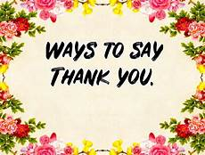 ways to say thank you to on your creative and different ways to say thank you to friends