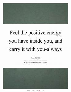 feel the positive energy you have inside you and carry it