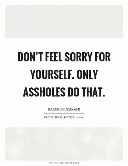 Sorry Feel Quotes Yourself Don Assholes Quote