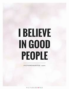 I believe in good people | Picture Quotes