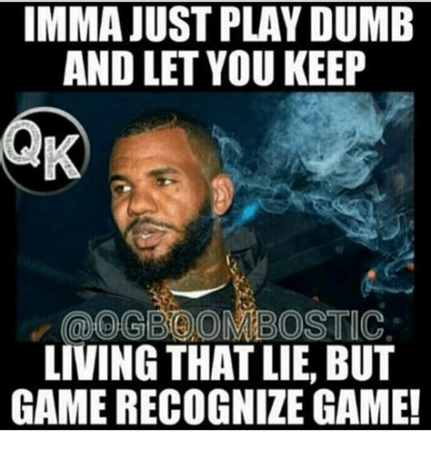 Dumb Meme - imma just play dumb and let you keep og boon bostic living that lie but game recognize game