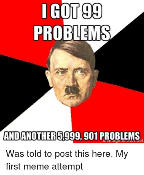 99 Problems Meme - i got 99 problems and another 901 problems et was told to post this here my first meme attempt