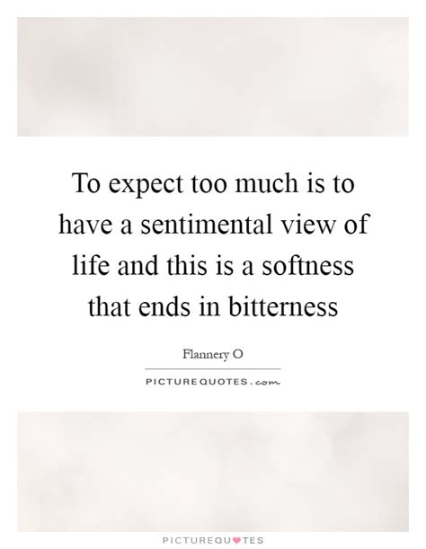 To Expect Too Much Is To Have A Sentimental View Of Life