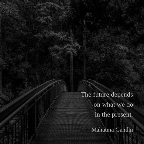 future depends       present mahatma