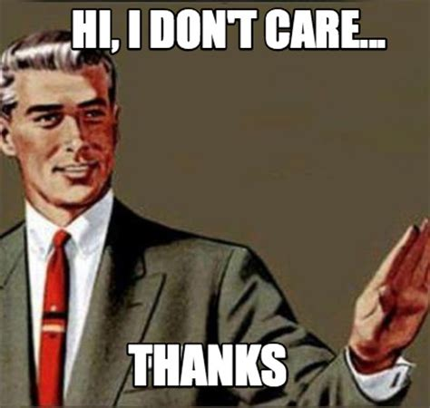 Don T Care Meme - meme creator hi i don t care thanks meme generator at memecreator org