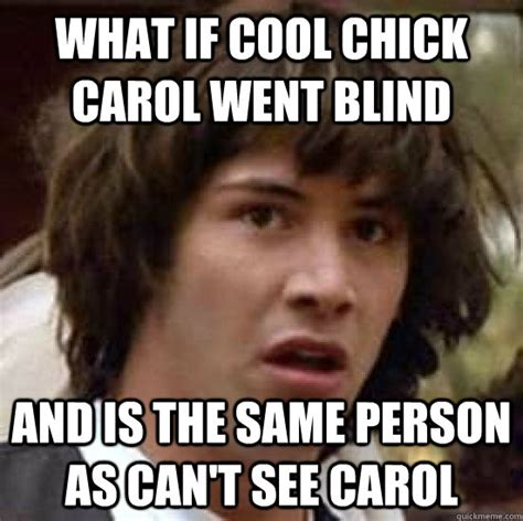 Cool Chick Carol Meme - what if cool chick carol went blind and is the same person as can t see carol conspiracy keanu