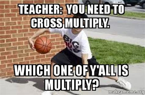 Teacher You Need To Cross Multiply Which One Of Y'all Is Multiply?   Make A Meme