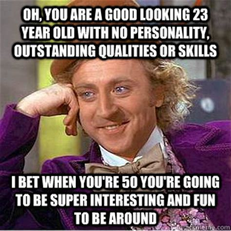 Looking Around Meme - oh you are a good looking 23 year old with no personality outstanding qualities or skills i