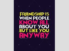 Friendship is when people know all about you, but like you