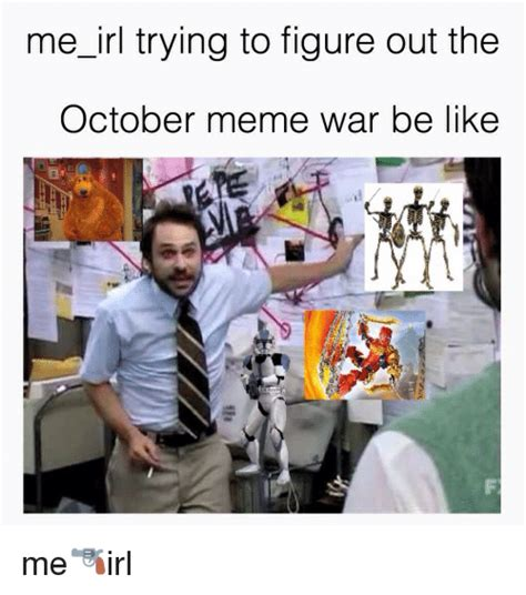Memes Irl - me irl trying to figure out the october meme war be like me irl be like meme on me me