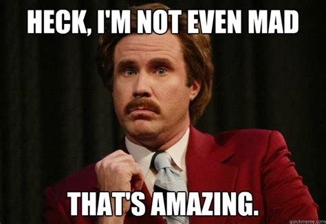 Anchorman I L Meme by Heck I M Not Even Mad That S Amazing Impressed