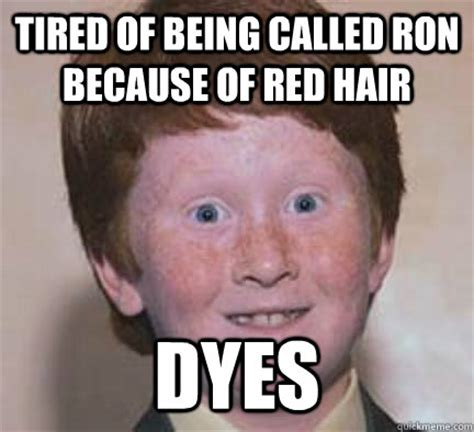 Tired Guy Meme - tired of being called ron because of red hair dyes over confident ginger quickmeme