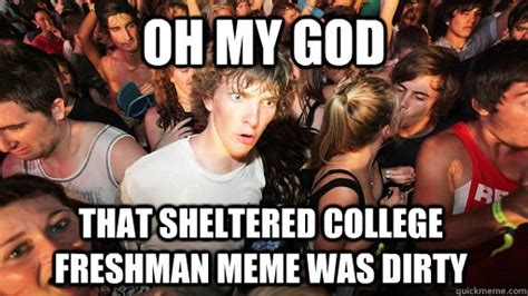 Sheltered College Freshman Meme - oh my god that sheltered college freshman meme was dirty sudden clarity clarence quickmeme