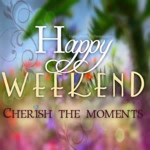 happy weekend cherish the moments pictures photos and images for