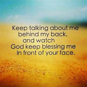 Keep talking about me behind my back, and watch God keep ...