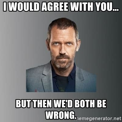 I Agree Meme - i would agree with you but then we d both be wrong dr house meme generator