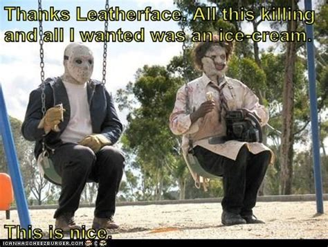 Texas Chainsaw Massacre Meme - thanks leatherface all this killing and all i wanted was an ice cream this is nice funny