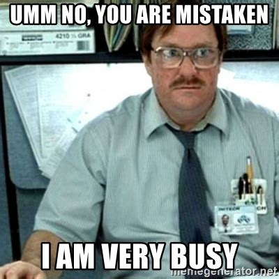 No You Are Meme - umm no you are mistaken i am very busy milton office space meme generator