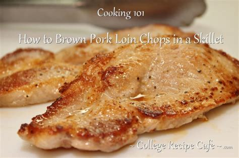 how to cook 1 inch pork chops cooking 101 how to brown pork loin chops in a skillet 171 college recipe cafe