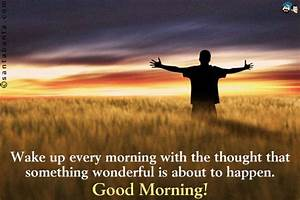 Wake up every morning with the thought that something ...