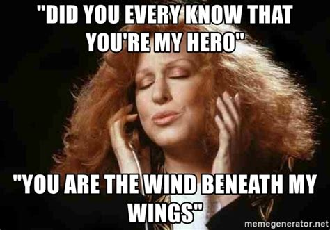 My Hero Meme - quot did you every know that you re my hero quot quot you are the wind beneath my wings quot beaches bette