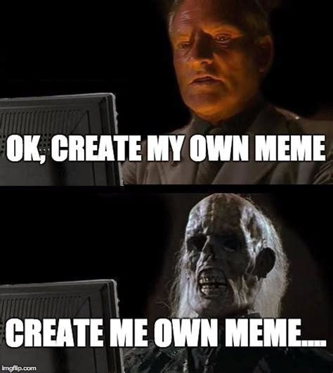 Own Meme Generator - ill just wait here meme imgflip