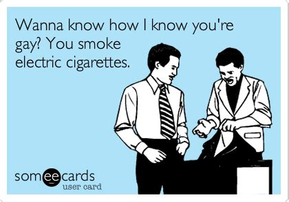 You Know How I Know You Re Gay Meme - wanna know how i know you re gay you smoke electric cigarettes friendship ecard