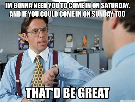 Bill Lumbergh Meme - im gonna need you to come in on saturday and if you could come in on sunday too
