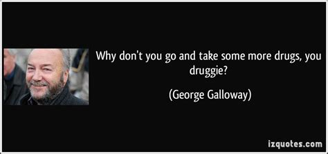 Why Don't You Go And Take Some More Drugs, You Druggie?