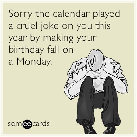 Birthday Ecard Meme - sorry the calendar played a cruel joke on you this year by making your birthday fall on a monday