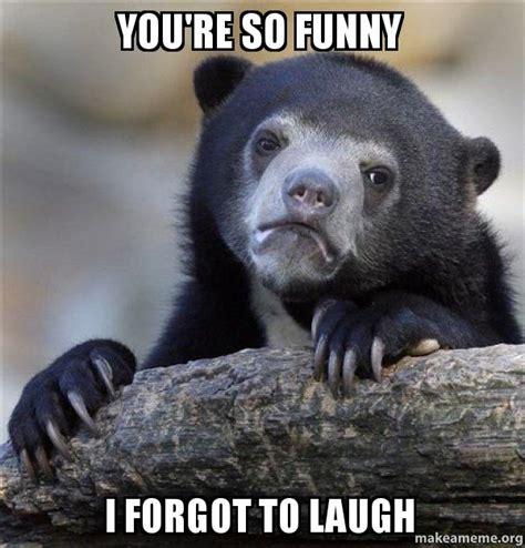 You Re Funny Meme - you re so funny i forgot to laugh confession bear make a meme