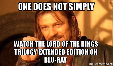 Lord Of The Rings Meme One Does Not Simply - one does not simply watch the lord of the rings trilogy extended edition on blu ray one does