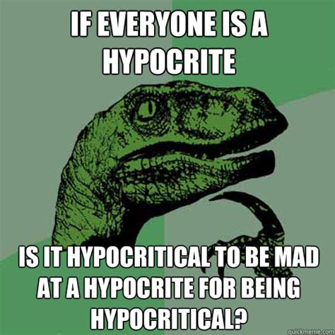Hypocrite Memes - if everyone is a hypocrite is it hypocritical to be mad at a hypocrite for being hypocritical
