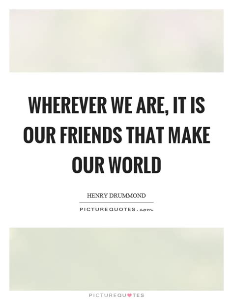 Wherever We Are It Is Our Friends That Make Our World