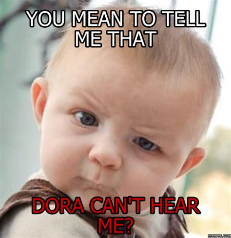 Tell Me Meme - you mean to tell me that dora can t hear me memes com