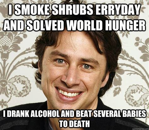Zach Braff Meme - i smoke shrubs erryday and solved world hunger i drank alcohol and beat several babies to death
