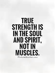 true strength is in the soul and spirit not in muscles picture quotes