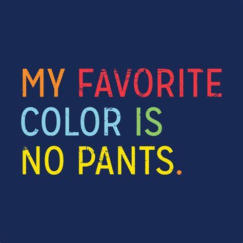 green my favorite color t my favorite color is no pants t shirt snorgtees