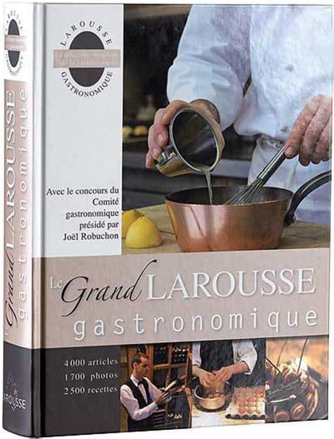larousse de la cuisine le grand larousse gastronomique meilleurduchef com