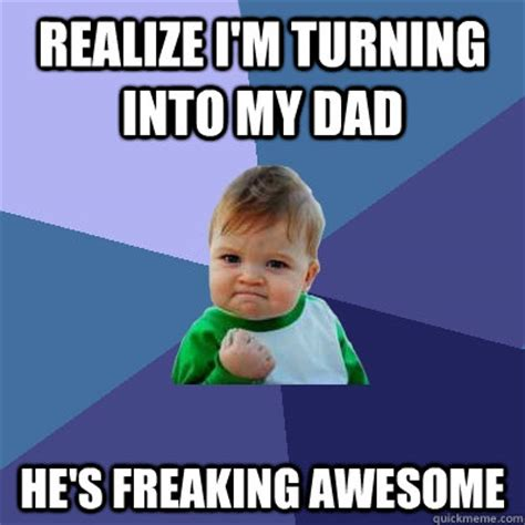Turn Photo Into Meme - realize i m turning into my dad he s freaking awesome success kid quickmeme