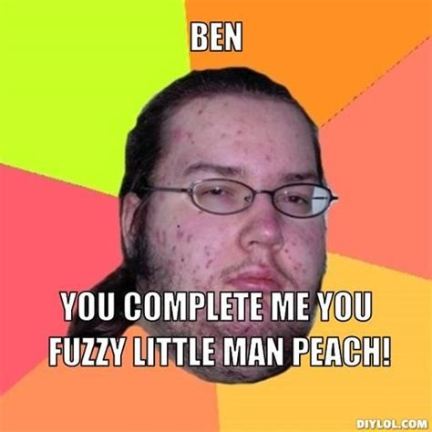 Ben Meme - butthurt dweller meme generator ben you complete me you fuzzy little man peach b9e882 jpg 510