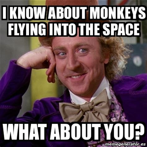 Flying Monkeys Meme - meme willy wonka i know about monkeys flying into the space what about you 3880300
